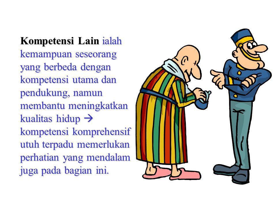 Kompetensi Lain ialah kemampuan seseorang yang berbeda dengan kompetensi utama dan pendukung, namun membantu meningkatkan kualitas hidup  kompetensi komprehensif utuh terpadu memerlukan perhatian yang mendalam juga pada bagian ini.