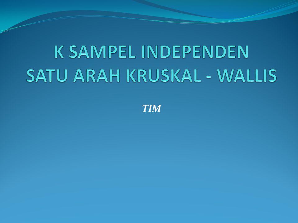 K SAMPEL INDEPENDEN SATU ARAH KRUSKAL - WALLIS