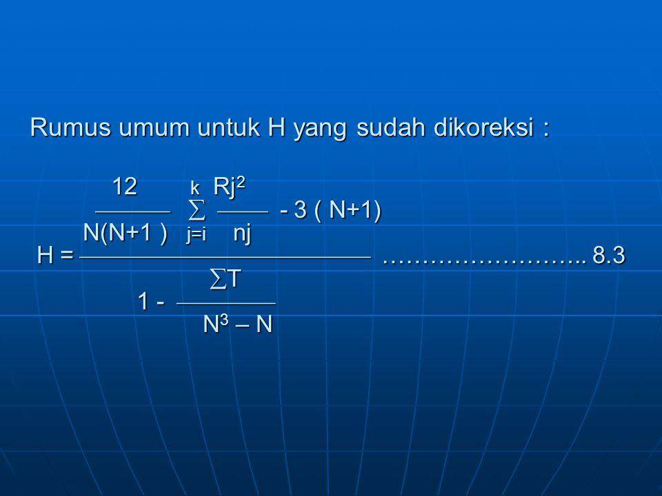 Rumus umum untuk H yang sudah dikoreksi : 12 k Rj2    - 3 ( N+1) N(N+1 ) j=i nj H =  ……………………..