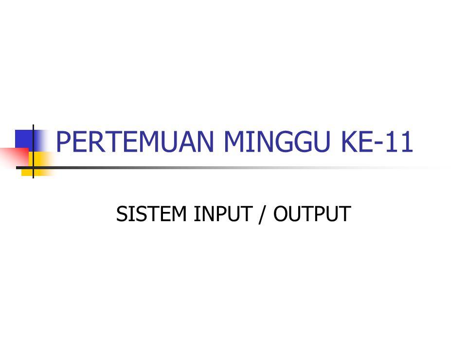 PERTEMUAN MINGGU KE-11 SISTEM INPUT / OUTPUT