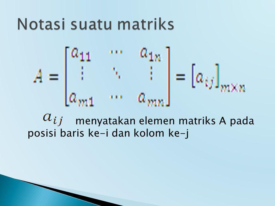 Notasi suatu matriks menyatakan elemen matriks A pada posisi baris ke-i dan kolom ke-j