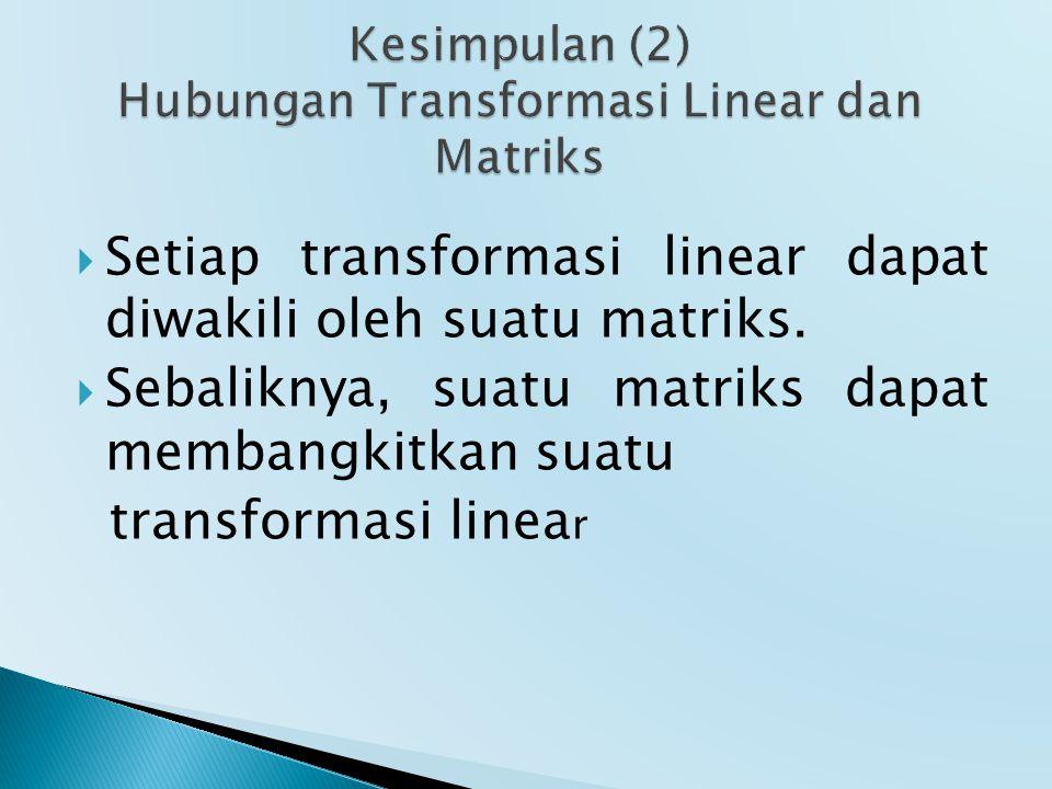 Kesimpulan (2) Hubungan Transformasi Linear dan Matriks