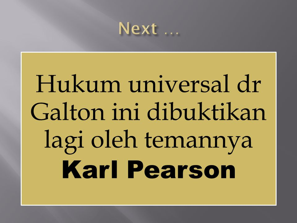 Next … Hukum universal dr Galton ini dibuktikan lagi oleh temannya Karl Pearson