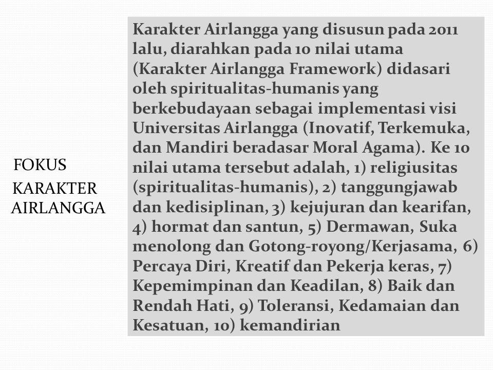 Karakter Airlangga yang disusun pada 2011 lalu, diarahkan pada 10 nilai utama (Karakter Airlangga Framework) didasari oleh spiritualitas-humanis yang berkebudayaan sebagai implementasi visi Universitas Airlangga (Inovatif, Terkemuka, dan Mandiri beradasar Moral Agama). Ke 10 nilai utama tersebut adalah, 1) religiusitas (spiritualitas-humanis), 2) tanggungjawab dan kedisiplinan, 3) kejujuran dan kearifan, 4) hormat dan santun, 5) Dermawan, Suka menolong dan Gotong-royong/Kerjasama, 6) Percaya Diri, Kreatif dan Pekerja keras, 7) Kepemimpinan dan Keadilan, 8) Baik dan Rendah Hati, 9) Toleransi, Kedamaian dan Kesatuan, 10) kemandirian