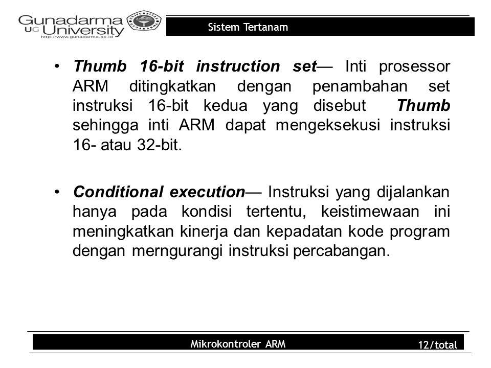 Thumb 16-bit instruction set— Inti prosessor ARM ditingkatkan dengan penambahan set instruksi 16-bit kedua yang disebut Thumb sehingga inti ARM dapat mengeksekusi instruksi 16- atau 32-bit.