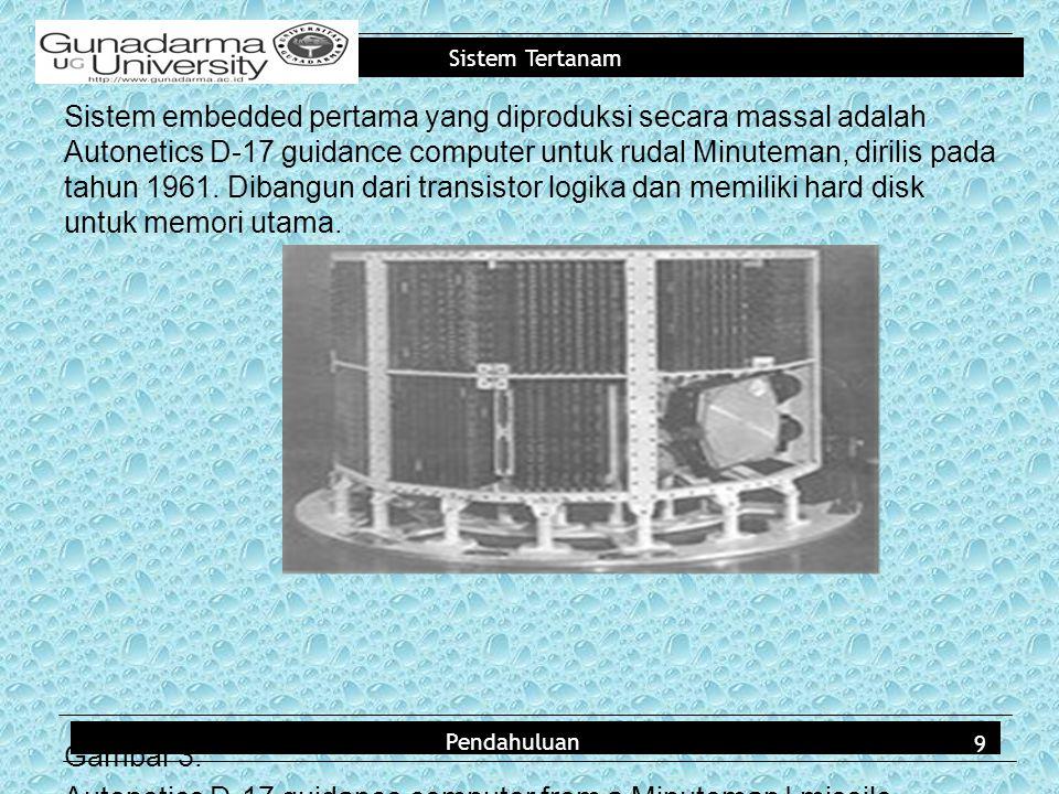 Sistem embedded pertama yang diproduksi secara massal adalah Autonetics D-17 guidance computer untuk rudal Minuteman, dirilis pada tahun 1961. Dibangun dari transistor logika dan memiliki hard disk untuk memori utama. Gambar 3. Autonetics D-17 guidance computer from a Minuteman I missile