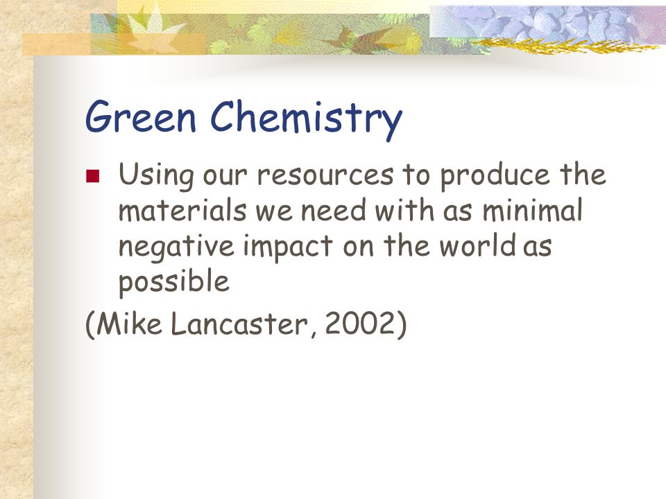 Green Chemistry Using our resources to produce the materials we need with as minimal negative impact on the world as possible.
