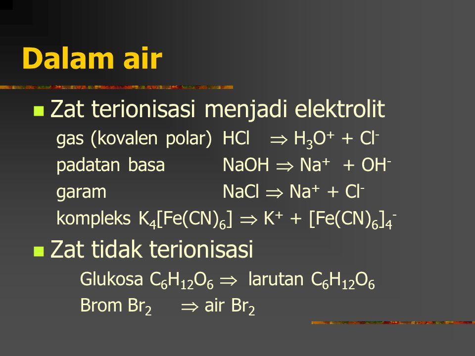 Dalam air Zat terionisasi menjadi elektrolit Zat tidak terionisasi