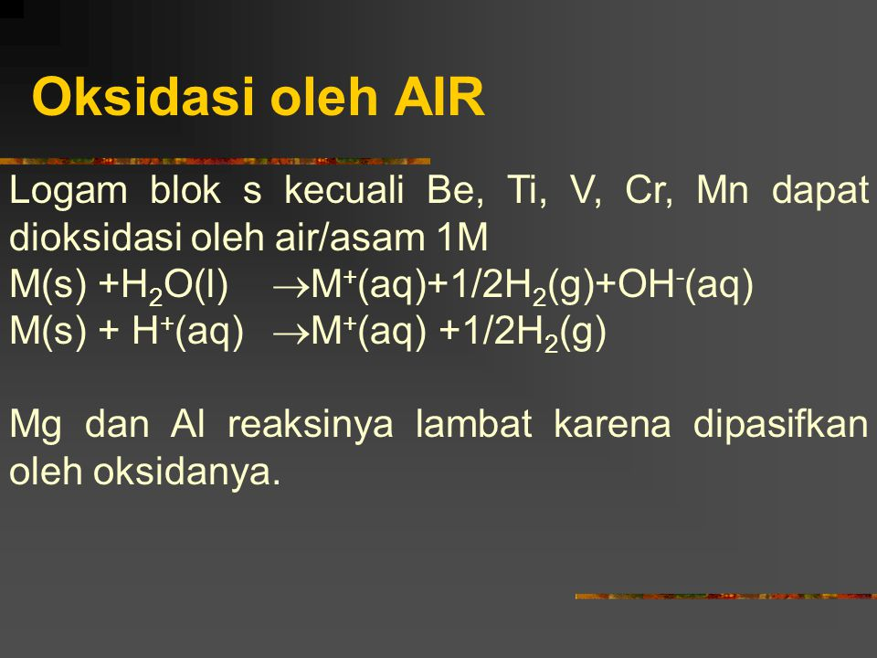 Oksidasi oleh AIR Logam blok s kecuali Be, Ti, V, Cr, Mn dapat dioksidasi oleh air/asam 1M. M(s) +H2O(l) M+(aq)+1/2H2(g)+OH-(aq)