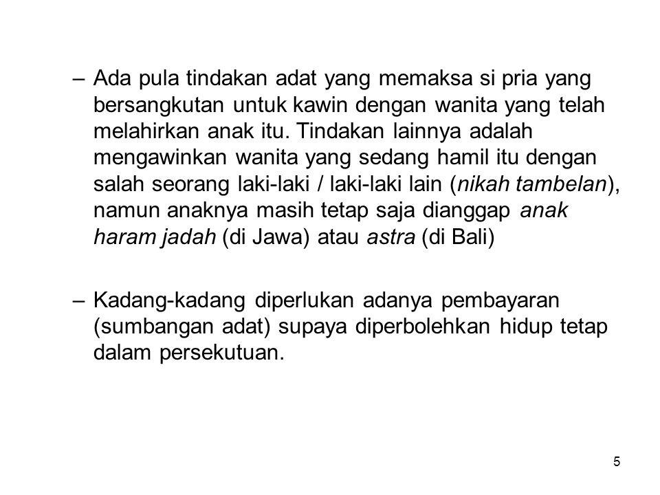 Ada pula tindakan adat yang memaksa si pria yang bersangkutan untuk kawin dengan wanita yang telah melahirkan anak itu. Tindakan lainnya adalah mengawinkan wanita yang sedang hamil itu dengan salah seorang laki-laki / laki-laki lain (nikah tambelan), namun anaknya masih tetap saja dianggap anak haram jadah (di Jawa) atau astra (di Bali)