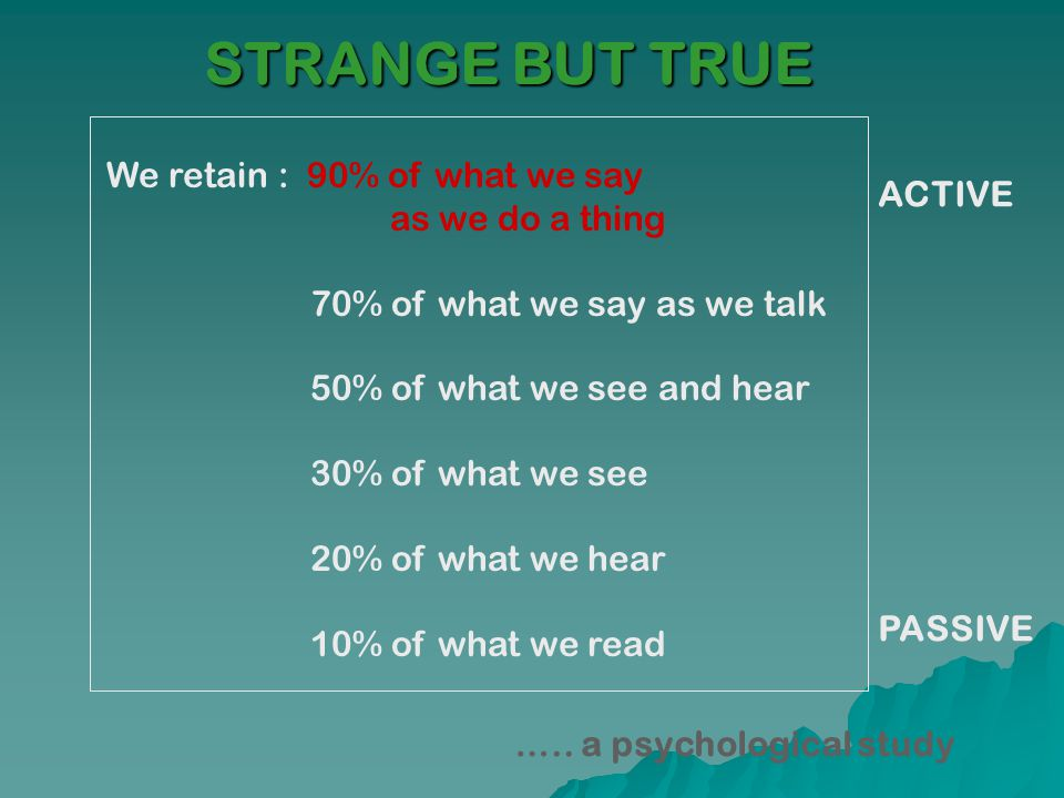 STRANGE BUT TRUE We retain : 90% of what we say as we do a thing