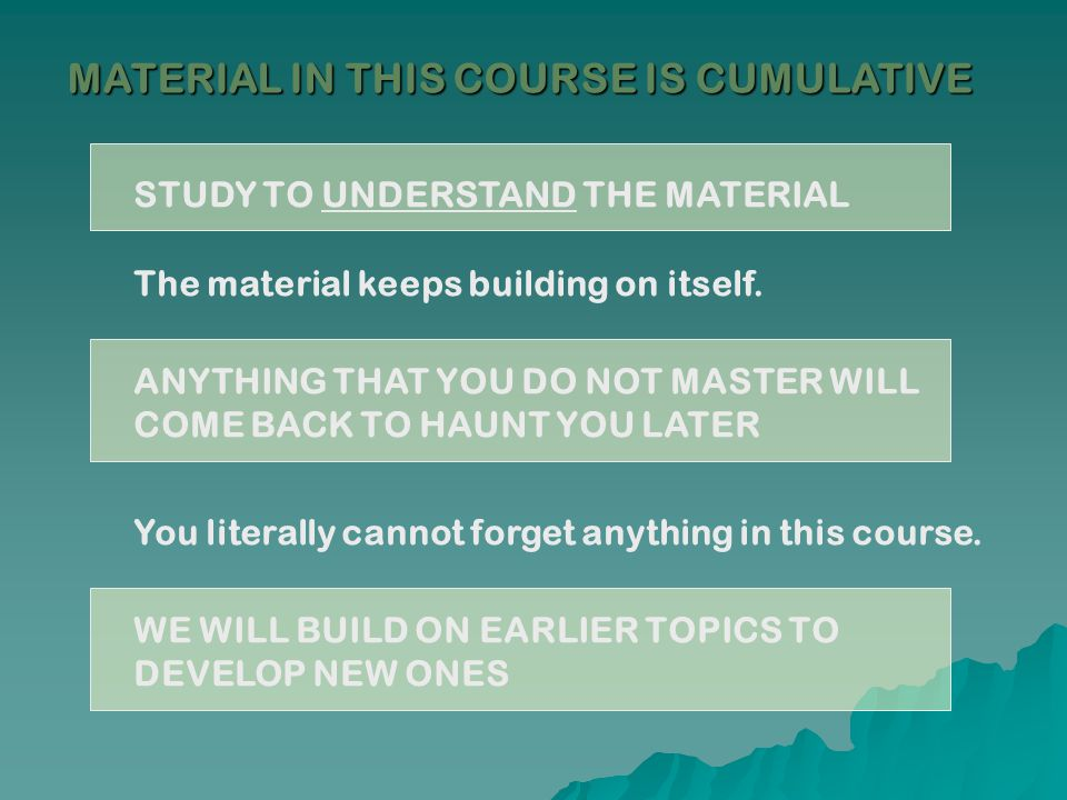 MATERIAL IN THIS COURSE IS CUMULATIVE