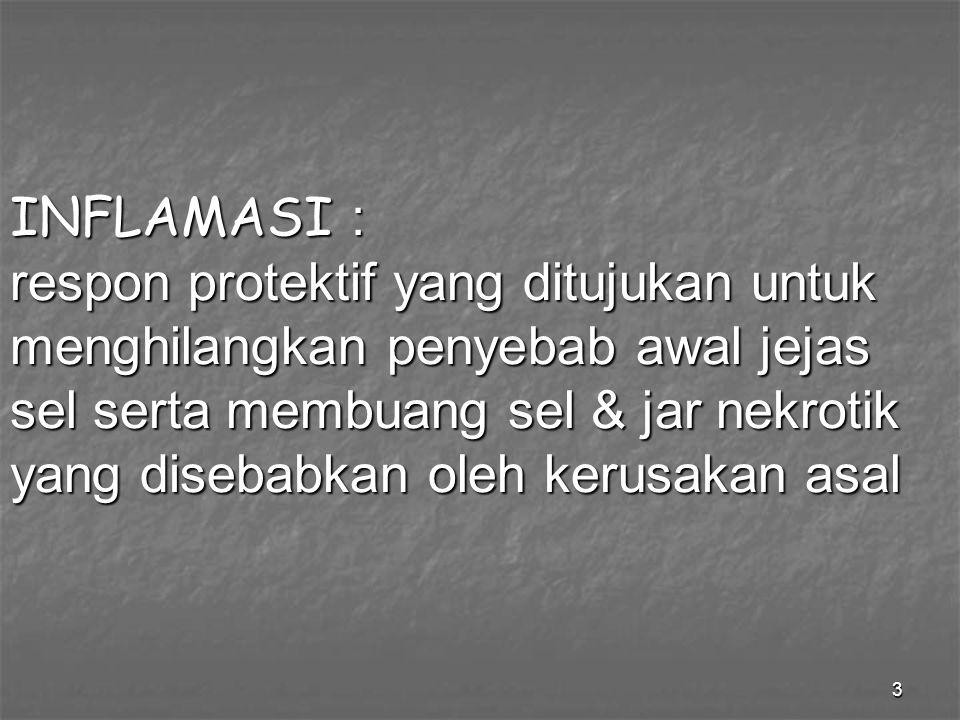 INFLAMASI : respon protektif yang ditujukan untuk menghilangkan penyebab awal jejas sel serta membuang sel & jar nekrotik yang disebabkan oleh kerusakan asal