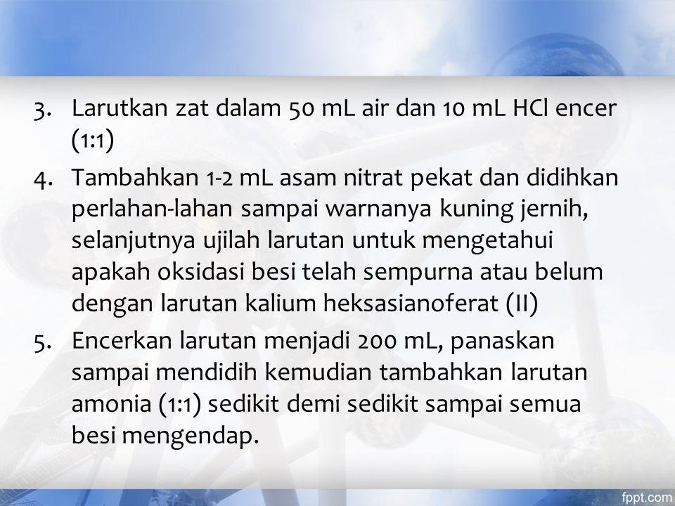 Larutkan zat dalam 50 mL air dan 10 mL HCl encer (1:1)