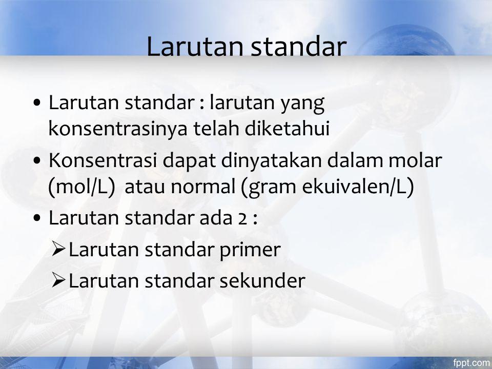 Larutan standar Larutan standar : larutan yang konsentrasinya telah diketahui.