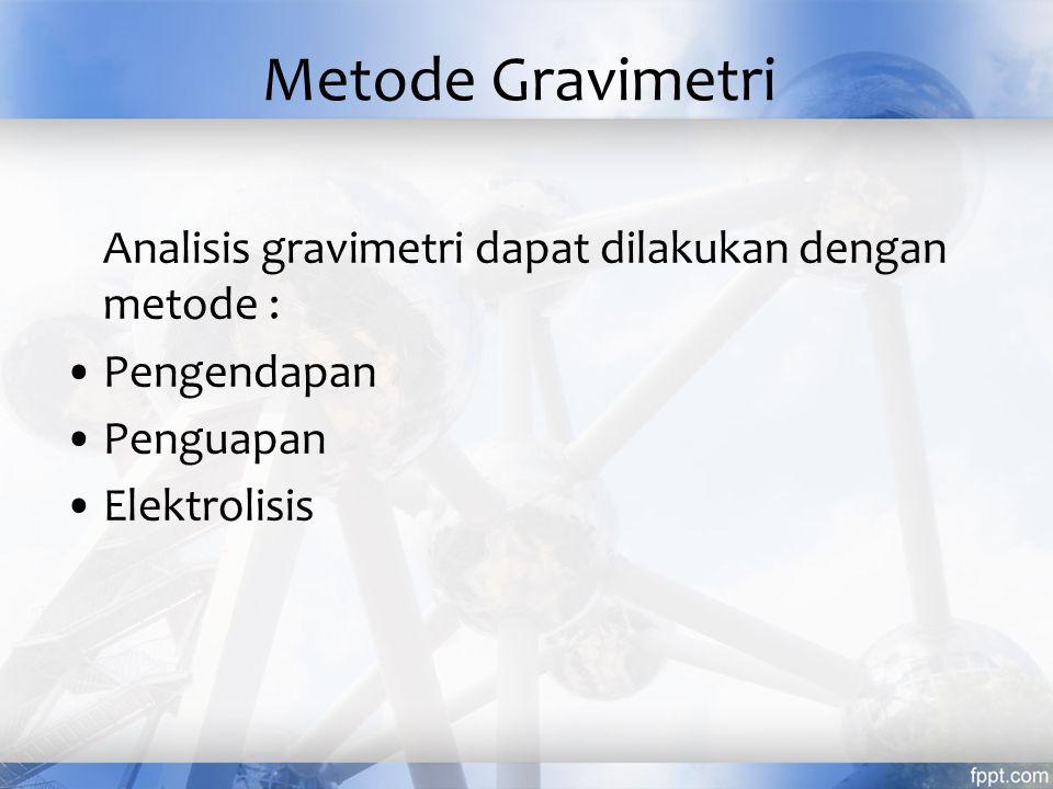 Metode Gravimetri Analisis gravimetri dapat dilakukan dengan metode :