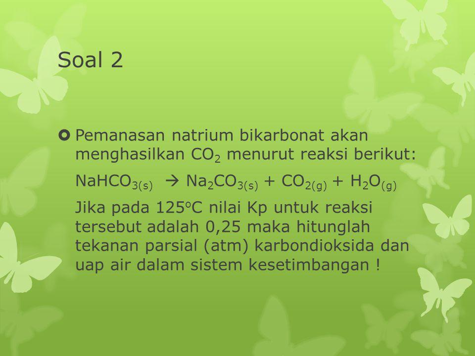 Soal 2 Pemanasan natrium bikarbonat akan menghasilkan CO2 menurut reaksi berikut: NaHCO3(s)  Na2CO3(s) + CO2(g) + H2O(g)