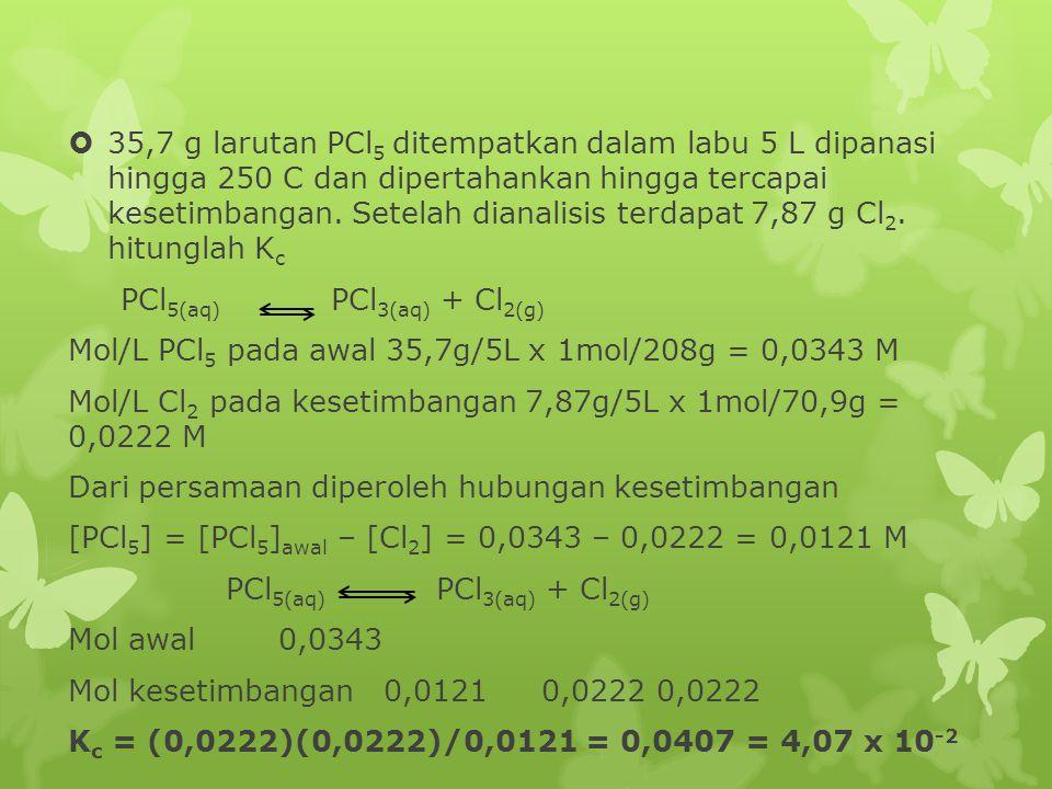 35,7 g larutan PCl5 ditempatkan dalam labu 5 L dipanasi hingga 250 C dan dipertahankan hingga tercapai kesetimbangan. Setelah dianalisis terdapat 7,87 g Cl2. hitunglah Kc