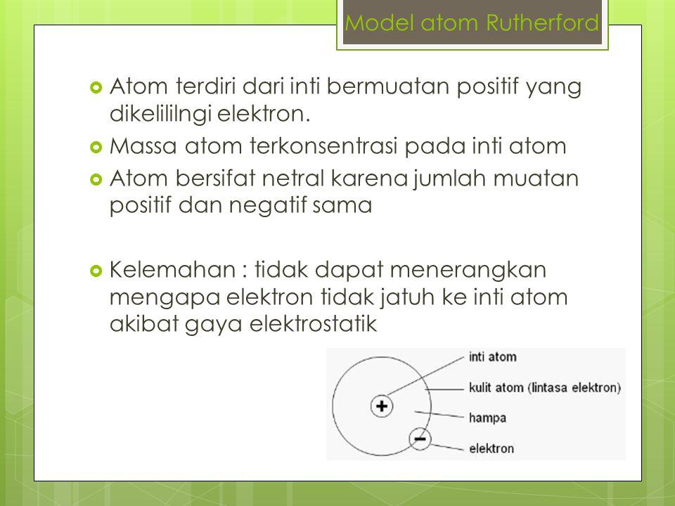 Model atom Rutherford Atom terdiri dari inti bermuatan positif yang dikelililngi elektron. Massa atom terkonsentrasi pada inti atom.