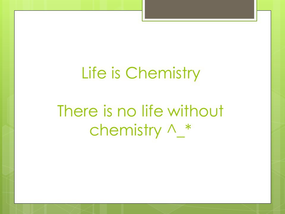 Life is Chemistry There is no life without chemistry ^_*