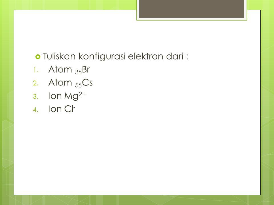Tuliskan konfigurasi elektron dari :