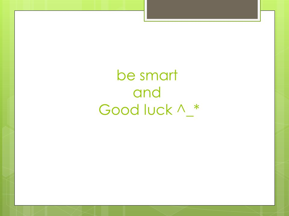 be smart and Good luck ^_*