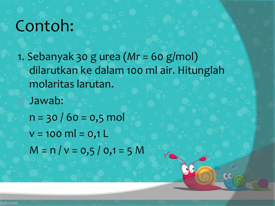 Contoh: 1. Sebanyak 30 g urea (Mr = 60 g/mol) dilarutkan ke dalam 100 ml air. Hitunglah molaritas larutan.