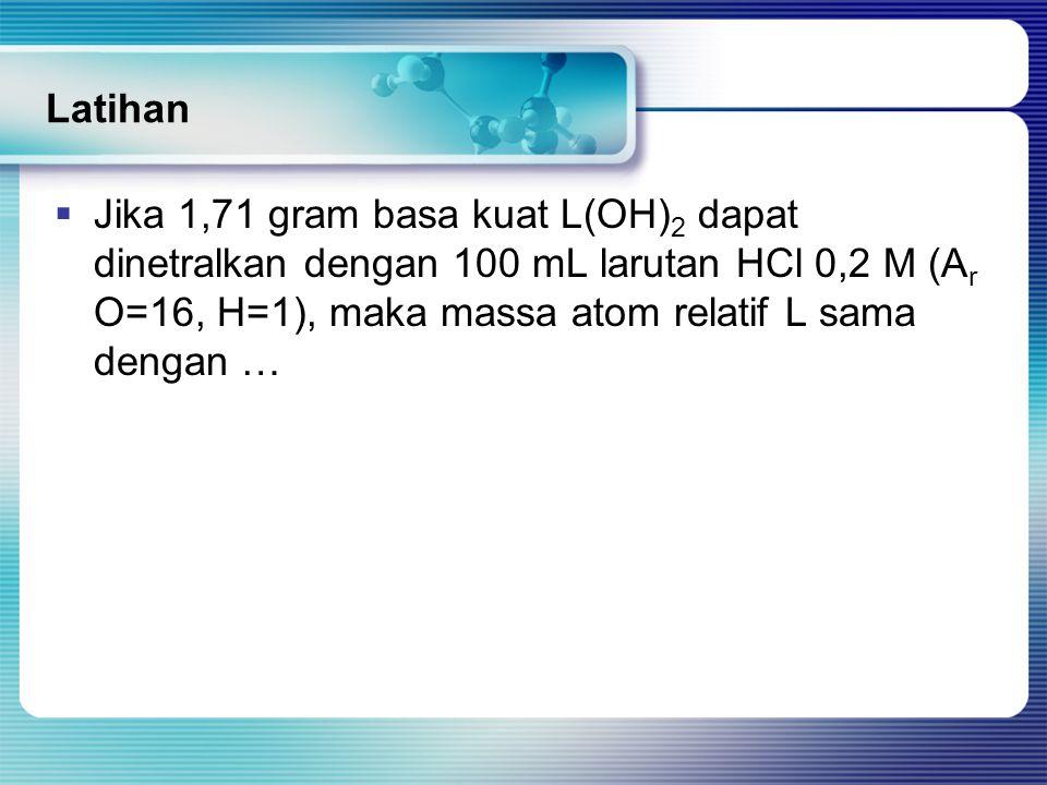 Latihan Jika 1,71 gram basa kuat L(OH)2 dapat dinetralkan dengan 100 mL larutan HCl 0,2 M (Ar O=16, H=1), maka massa atom relatif L sama dengan …