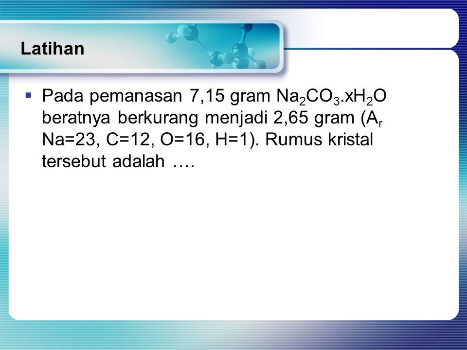 Latihan Pada pemanasan 7,15 gram Na2CO3.xH2O beratnya berkurang menjadi 2,65 gram (Ar Na=23, C=12, O=16, H=1).