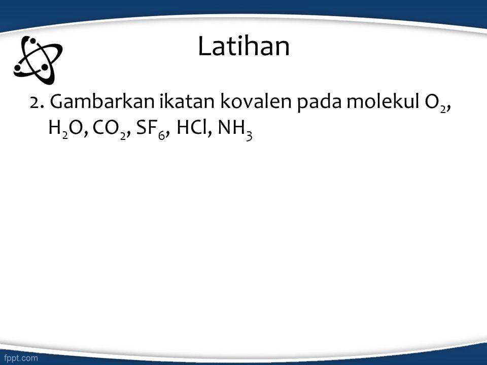 Latihan 2. Gambarkan ikatan kovalen pada molekul O2, H2O, CO2, SF6, HCl, NH3