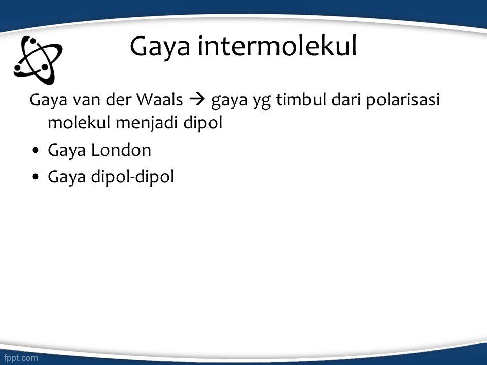 Gaya intermolekul Gaya van der Waals  gaya yg timbul dari polarisasi molekul menjadi dipol. Gaya London.