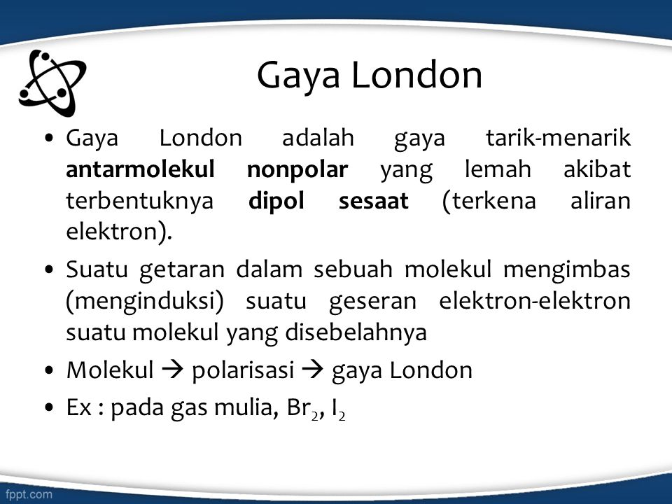 Gaya London Gaya London adalah gaya tarik-menarik antarmolekul nonpolar yang lemah akibat terbentuknya dipol sesaat (terkena aliran elektron).