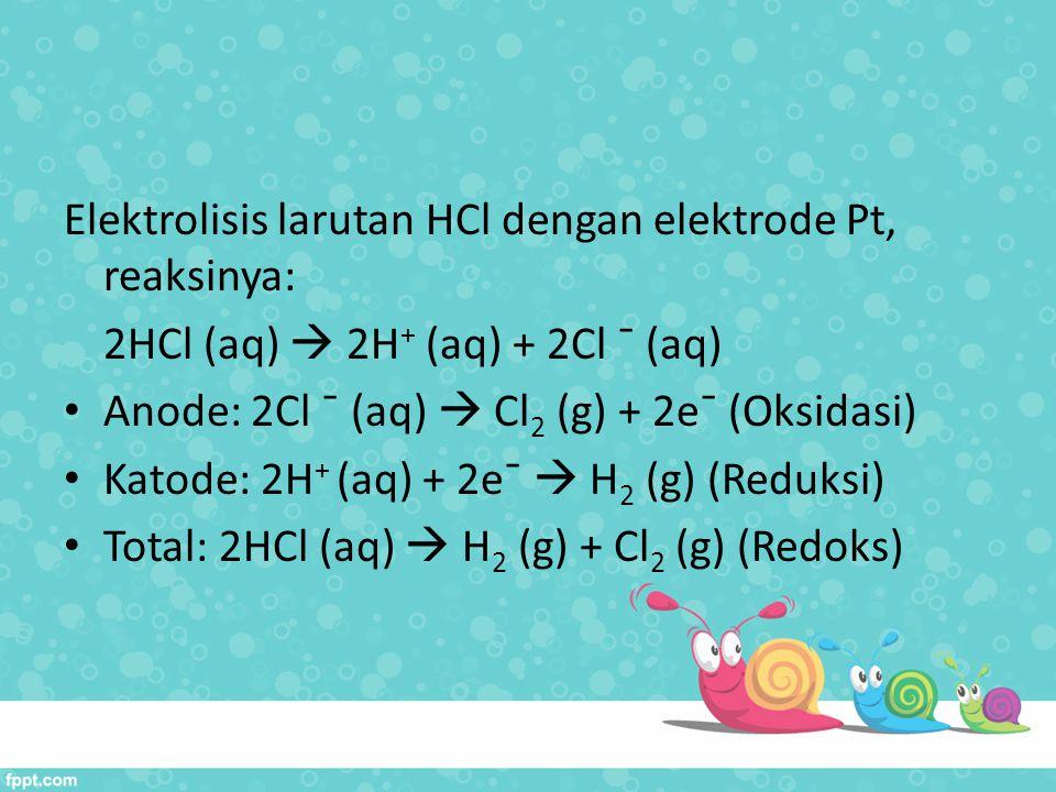 Elektrolisis larutan HCl dengan elektrode Pt, reaksinya: