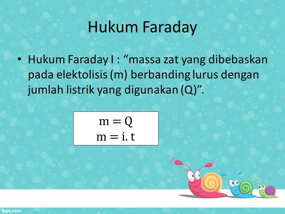 Hukum Faraday Hukum Faraday I : massa zat yang dibebaskan pada elektolisis (m) berbanding lurus dengan jumlah listrik yang digunakan (Q) .