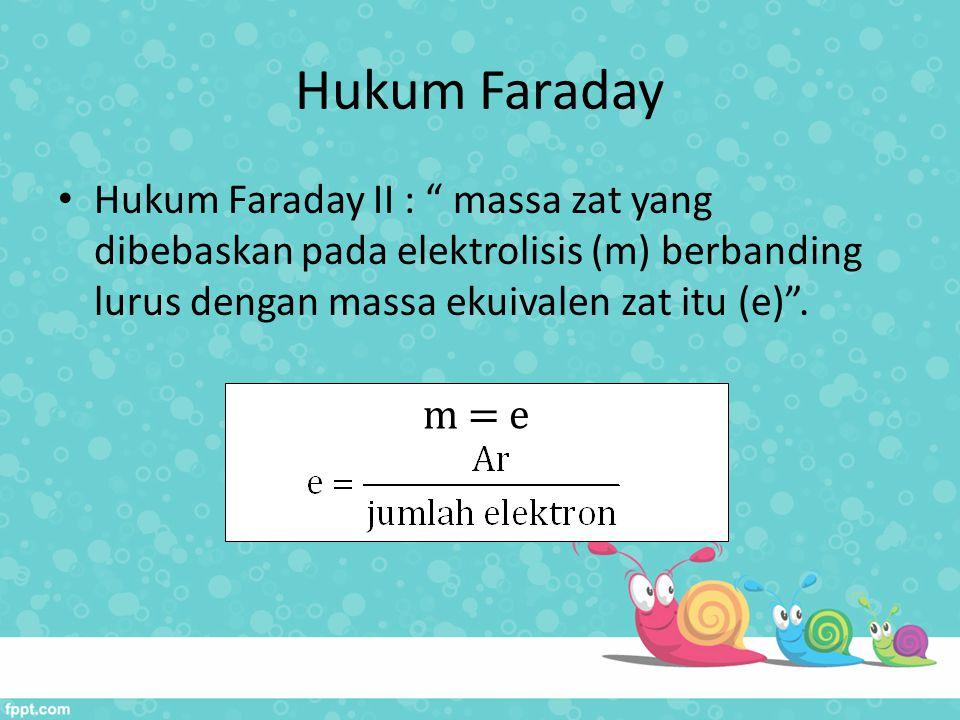 Hukum Faraday Hukum Faraday II : massa zat yang dibebaskan pada elektrolisis (m) berbanding lurus dengan massa ekuivalen zat itu (e) .