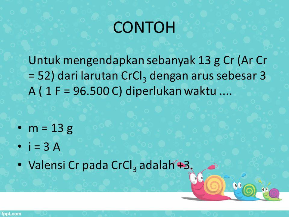 CONTOH Untuk mengendapkan sebanyak 13 g Cr (Ar Cr = 52) dari larutan CrCl3 dengan arus sebesar 3 A ( 1 F = 96.500 C) diperlukan waktu ....