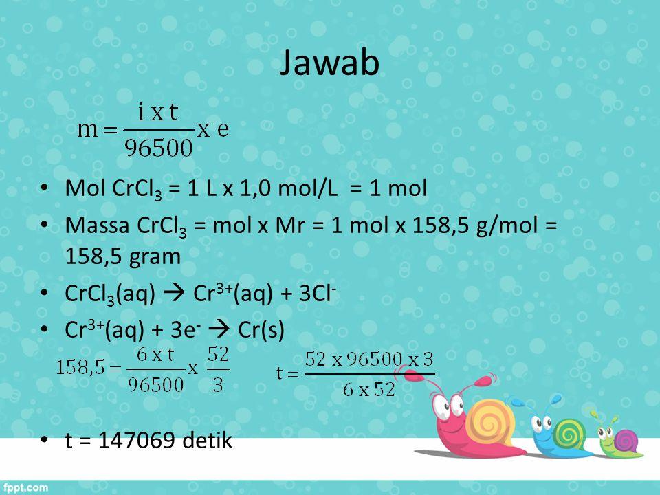 Jawab Mol CrCl3 = 1 L x 1,0 mol/L = 1 mol
