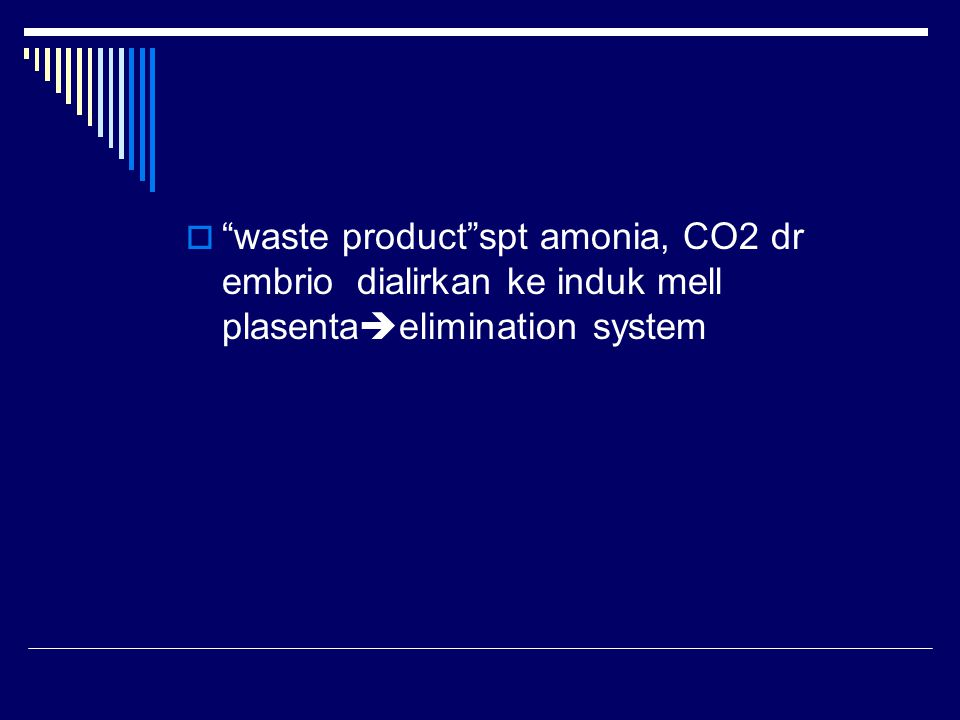 waste product spt amonia, CO2 dr embrio dialirkan ke induk mell plasentaelimination system
