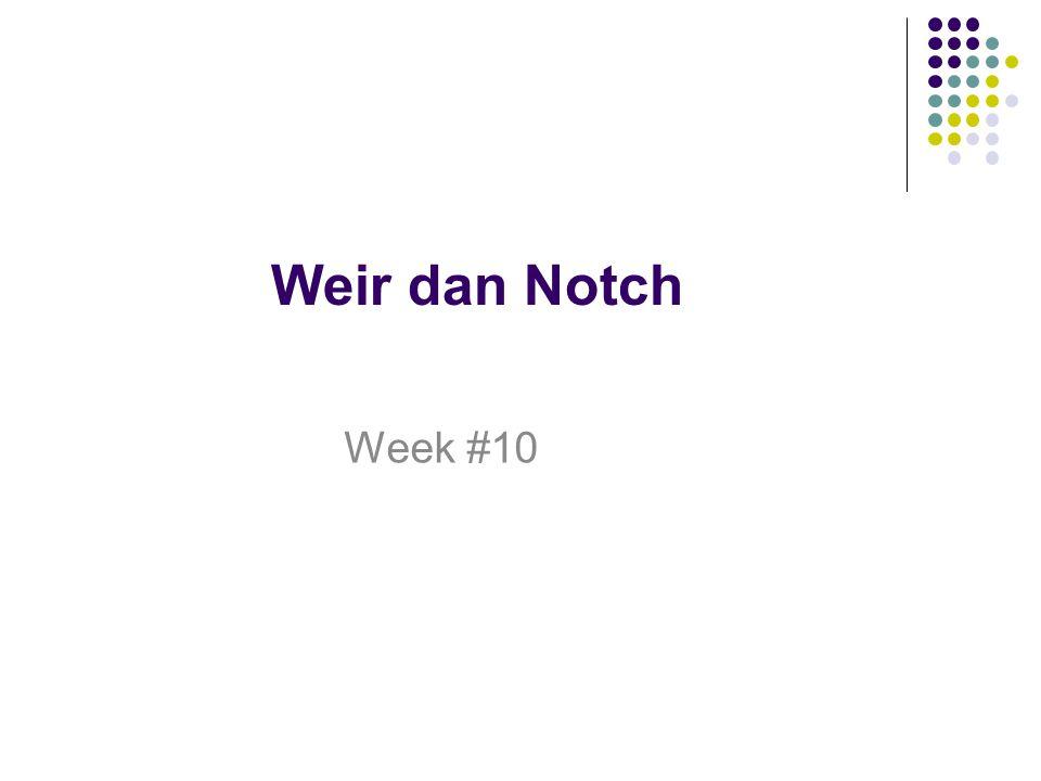Weir dan Notch Week #10