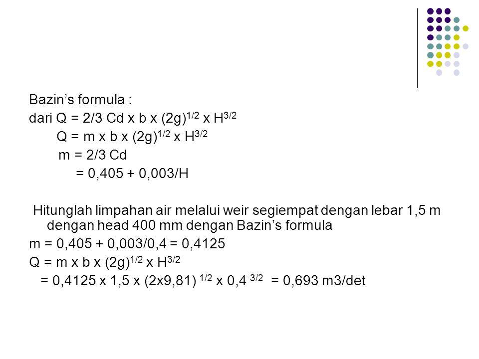 Bazin's formula : dari Q = 2/3 Cd x b x (2g)1/2 x H3/2. Q = m x b x (2g)1/2 x H3/2. m = 2/3 Cd. = 0,405 + 0,003/H.