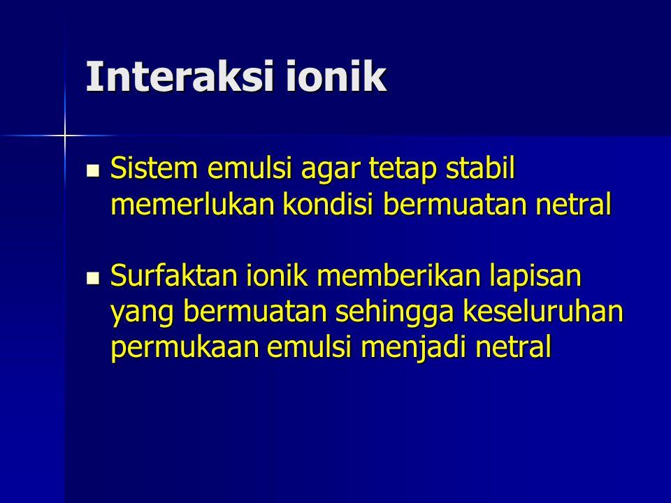 Interaksi ionik Sistem emulsi agar tetap stabil memerlukan kondisi bermuatan netral.