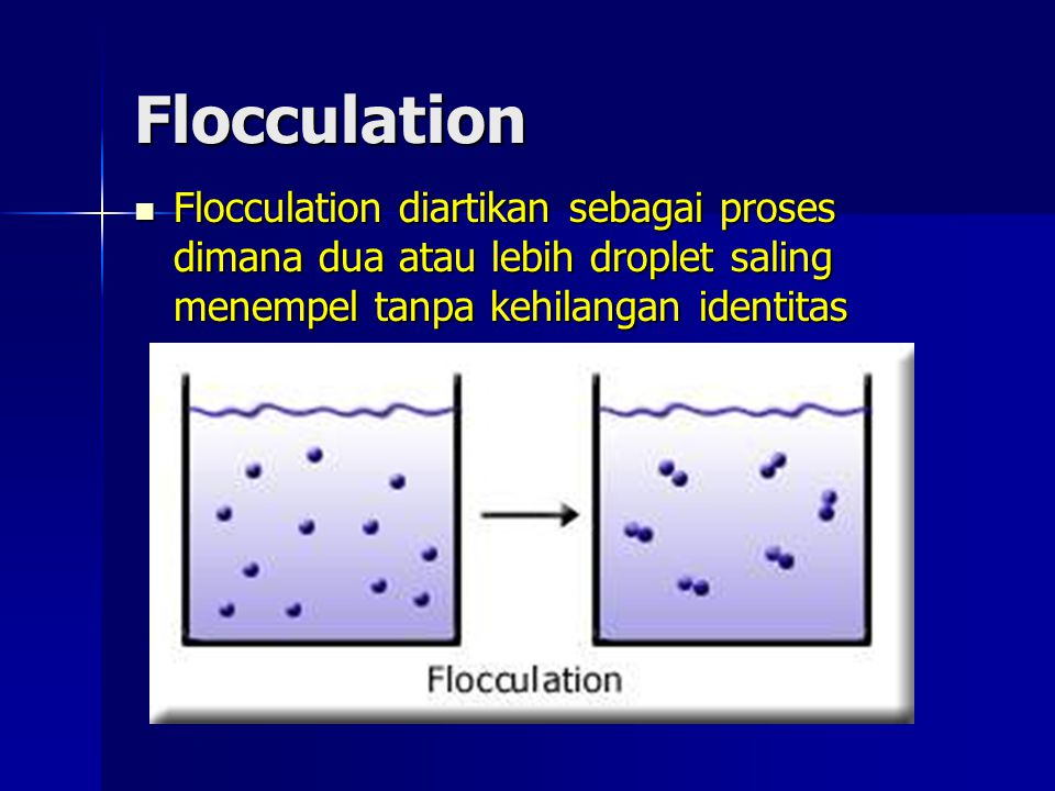 Flocculation Flocculation diartikan sebagai proses dimana dua atau lebih droplet saling menempel tanpa kehilangan identitas.