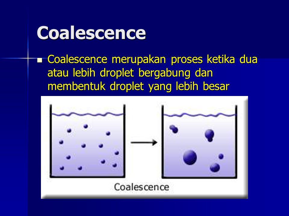 Coalescence Coalescence merupakan proses ketika dua atau lebih droplet bergabung dan membentuk droplet yang lebih besar.