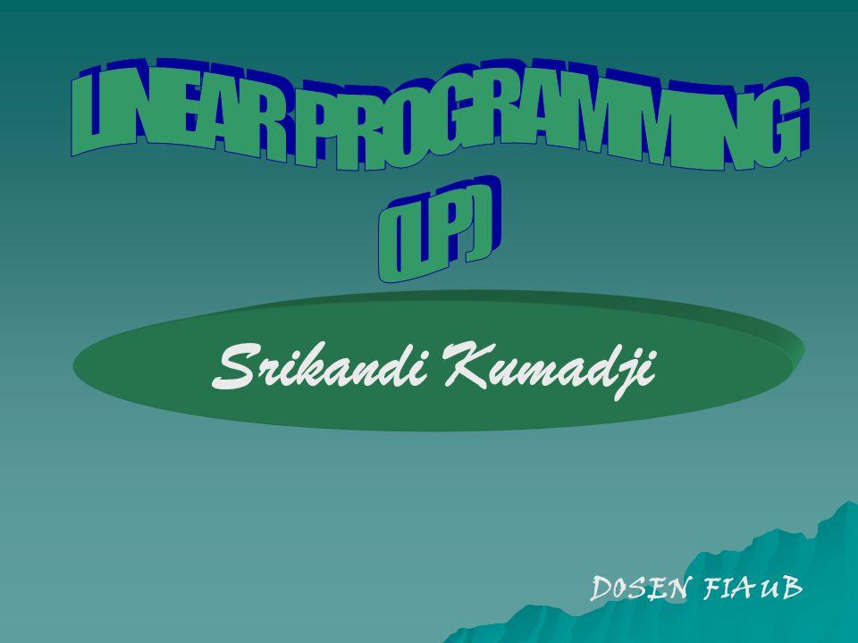 LINEAR PROGRAMMING (LP) Srikandi Kumadji DOSEN FIA UB