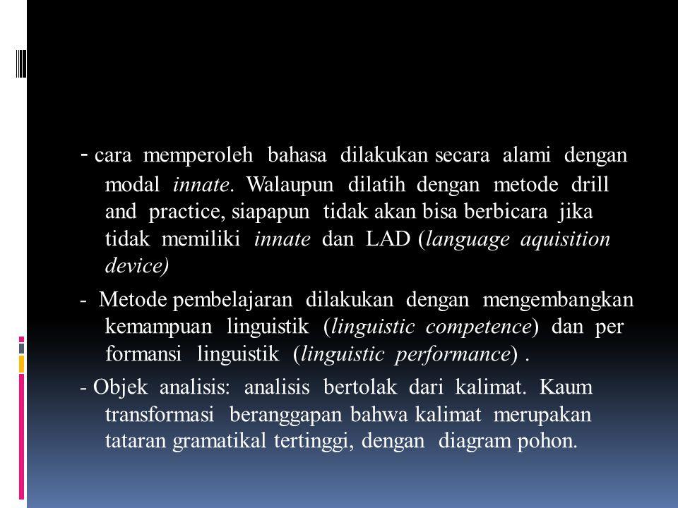 - cara memperoleh bahasa dilakukan secara alami dengan modal innate