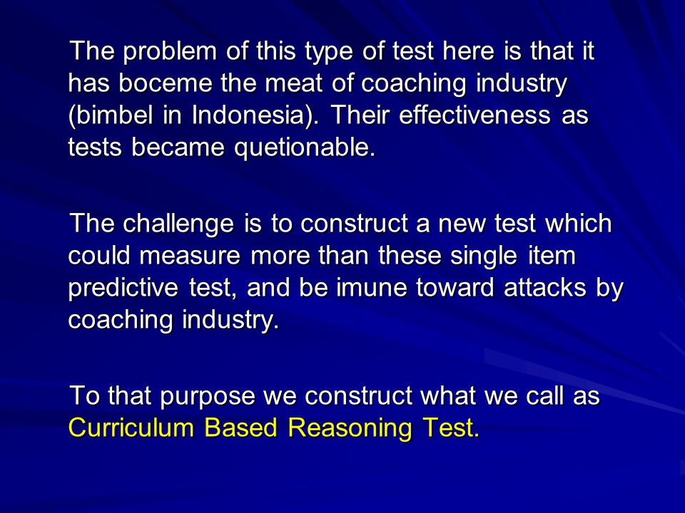 The problem of this type of test here is that it has boceme the meat of coaching industry (bimbel in Indonesia). Their effectiveness as tests became quetionable.