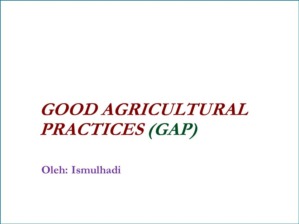 GOOD AGRICULTURAL PRACTICES (GAP) Oleh: Ismulhadi