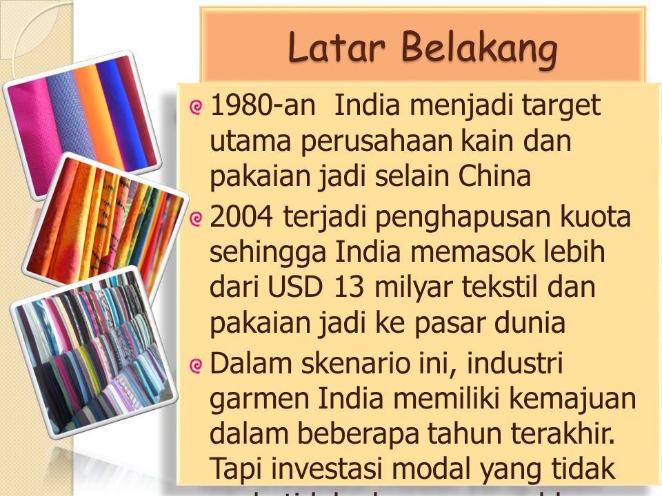 Latar Belakang 1980-an India menjadi target utama perusahaan kain dan pakaian jadi selain China.