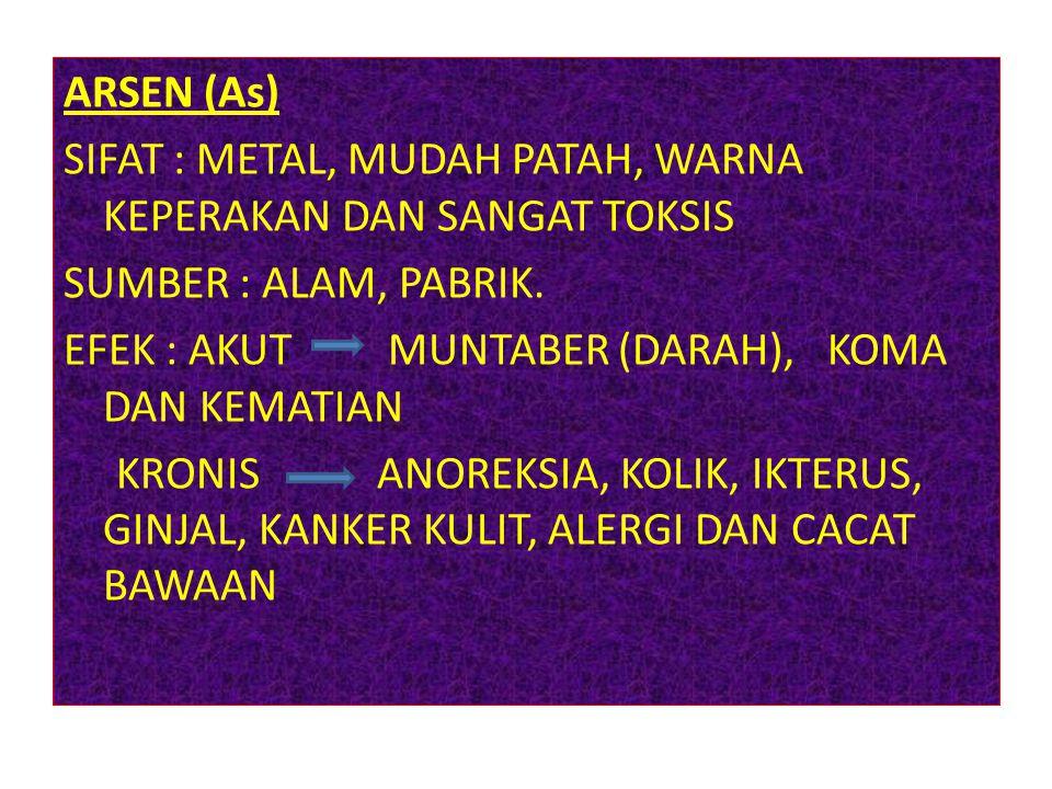 ARSEN (As) SIFAT : METAL, MUDAH PATAH, WARNA KEPERAKAN DAN SANGAT TOKSIS SUMBER : ALAM, PABRIK.
