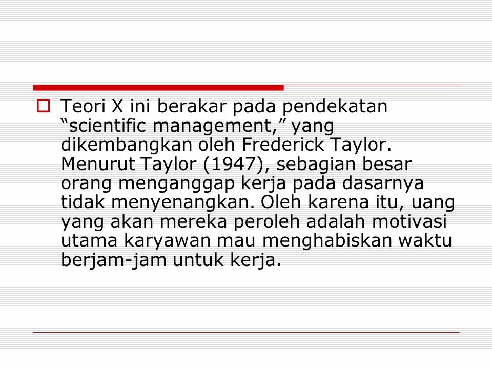 Teori X ini berakar pada pendekatan scientific management, yang dikembangkan oleh Frederick Taylor.